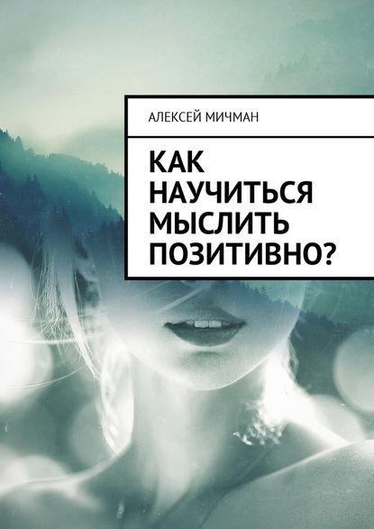 Алексей Мичман Как научиться мыслить позитивно? галло л психология на бегу учимся мыслить позитивно сборник простых и действенных упражнений