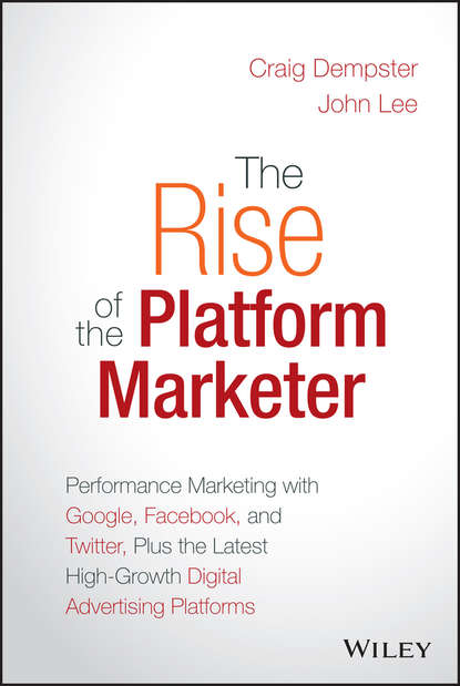 Фото - John Lee The Rise of the Platform Marketer. Performance Marketing with Google, Facebook, and Twitter, Plus the Latest High-Growth Digital Advertising Platforms andy bird the growth drivers the definitive guide to transforming marketing capabilities