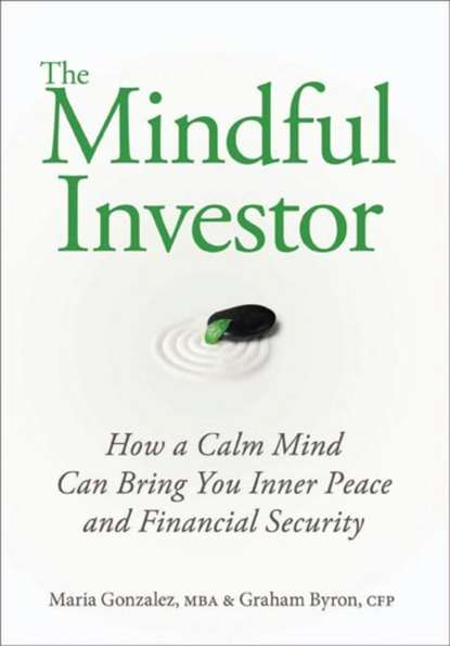 Maria Gonzalez The Mindful Investor. How a Calm Mind Can Bring You Inner Peace and Financial Security richard peterson l inside the investor s brain the power of mind over money isbn 9780470165904