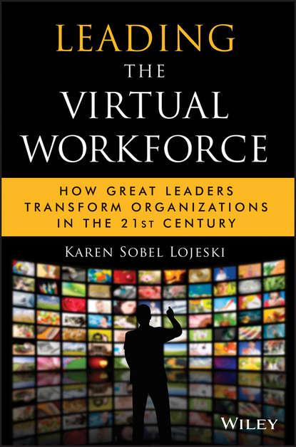 Karen Lojeski Sobel Leading the Virtual Workforce. How Great Leaders Transform Organizations in the 21st Century phil harkins leading the global workforce