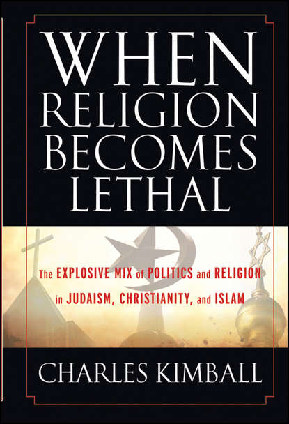 Фото - Charles Kimball When Religion Becomes Lethal. The Explosive Mix of Politics and Religion in Judaism, Christianity, and Islam c c pecknold christianity and politics