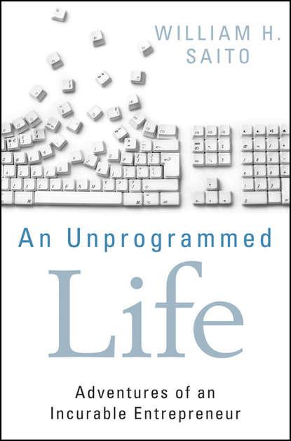 William Saito Hiroyuki An Unprogrammed Life. Adventures of an Incurable Entrepreneur godly entrepreneurship a story of moses akande onigbinde