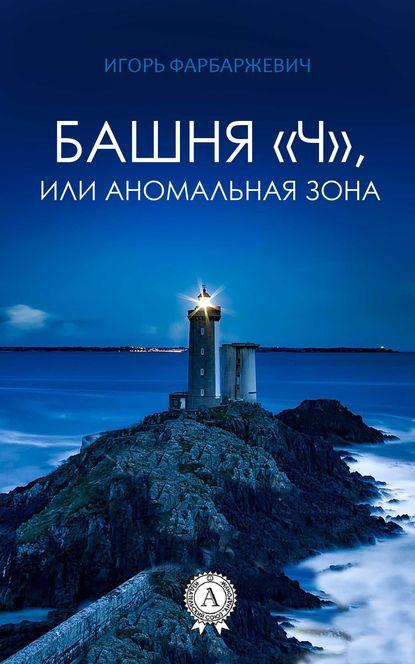 Игорь Фарбаржевич Башня «Ч», или Аномальная зона игорь фёдоров хитрый тим приключения лисёнка и его друзей