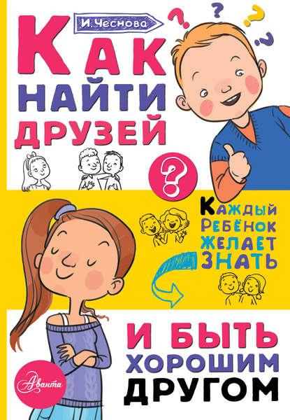 Ирина Чеснова Как найти друзей и быть хорошим другом чеснова ирина евгеньевна как найти друзей и быть хорошим другом