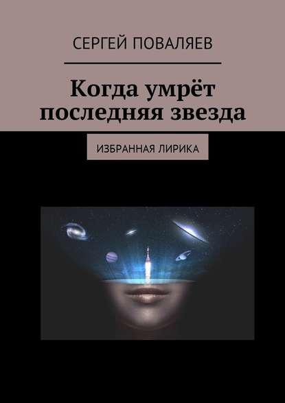 Сергей Анатольевич Поваляев Когда умрёт последняя звезда. Избранная лирика цена 2017