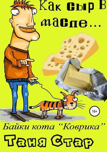 Таня Стар Как сыр в масле… Книга первая из серии «Байки кота Коврика» таня стар байки кота коврика как это – быть под мухой книга вторая page 9