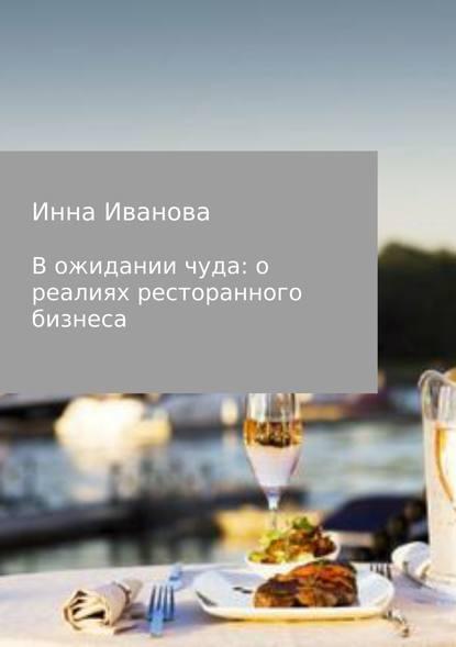 Инна Владимировна Иванова В ожидании чуда: о реалиях ресторанного бизнеса недорого
