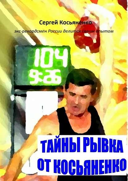 Сергей Иванович Косьяненко Тайны рывка от Косьяненко