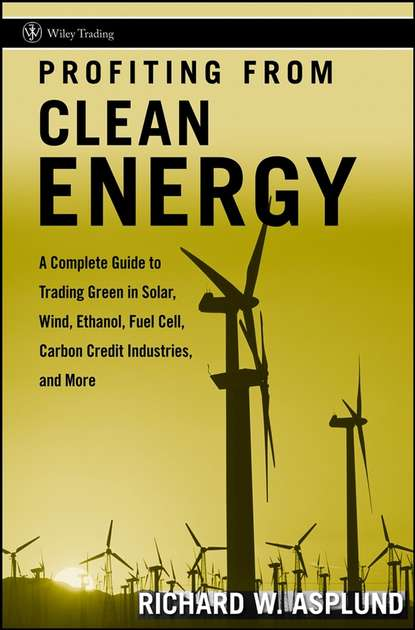 Richard Asplund W. Profiting from Clean Energy. A Complete Guide to Trading Green in Solar, Wind, Ethanol, Fuel Cell, Carbon Credit Industries, and More richard caruso carusoism ii more poems of riveting revelations from stone sculptor richard caruso featuring oh could it be