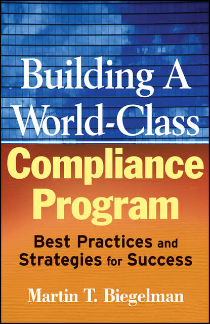 Martin Biegelman T. Building a World-Class Compliance Program. Best Practices and Strategies for Success donna kennedy glans corporate integrity a toolkit for managing beyond compliance