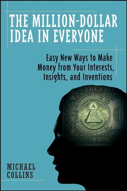 Mike Collins The Million-Dollar Idea in Everyone. Easy New Ways to Make Money from Your Interests, Insights, and Inventions dave rogers inventions and their inventors 1750 1920