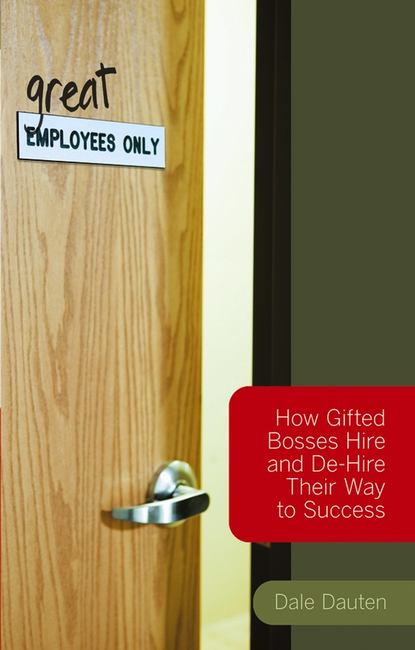 Dale Dauten (Great) Employees Only. How Gifted Bosses Hire and De-Hire Their Way to Success david jones p million dollar hire build your bottom line one employee at a time