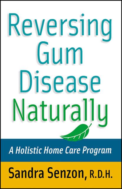 Sandra Senzon Reversing Gum Disease Naturally. A Holistic Home Care Program j hall michael the ada practical guide to soft tissue oral disease