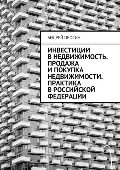 Андрей Геннадьевич Просин Инвестиции в недвижимость. Продажа и покупка недвижимости. Практика в Российской Федерации