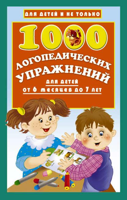 О. А. Новиковская 1000 логопедических упражнений для детей от 6 месяцев до 7 лет данилова е 1000 упражнений и игр для обучения чтению от 3 до 7 лет