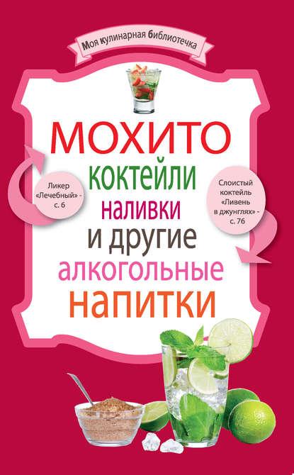 Группа авторов Мохито, коктейли, наливки и другие алкогольные напитки алкогольные напитки
