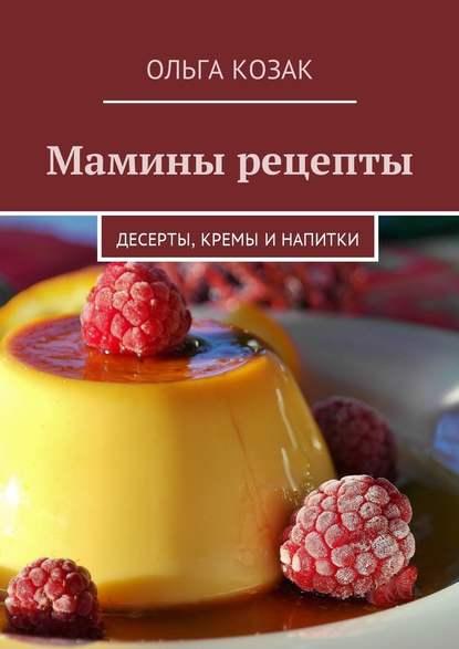 Ольга Козак Мамины рецепты. Десерты, кремы и напитки захарова ольга владиславовна мамины уроки