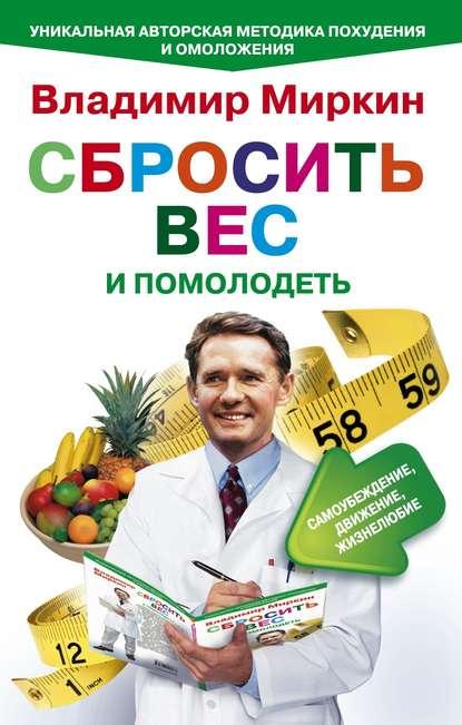 Владимир Миркин Сбросить вес и помолодеть. Самоубеждение, движение, жизнелюбие. Уникальная авторская методика похудения и омоложения