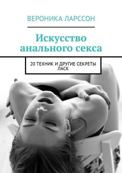 Вероника Ларссон Искусство анального секса. 20техник идругие секреты ласк