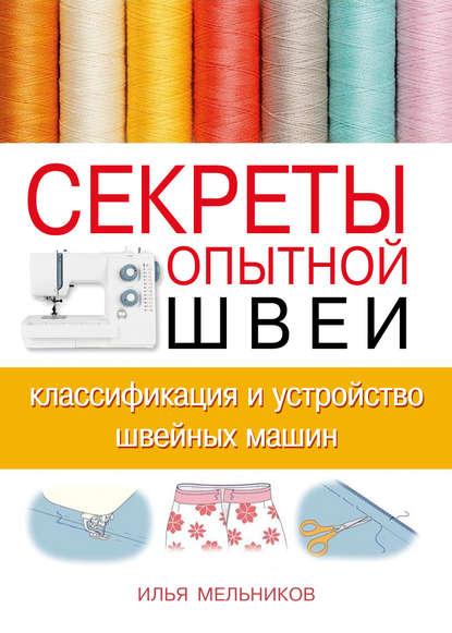 Илья Мельников Секреты опытной швеи: классификация и устройство швейных машин