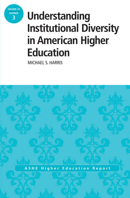 Michael Harris Understanding Institutional Diversity in American Higher Education. ASHE Higher Education Report, 39:3 higher education
