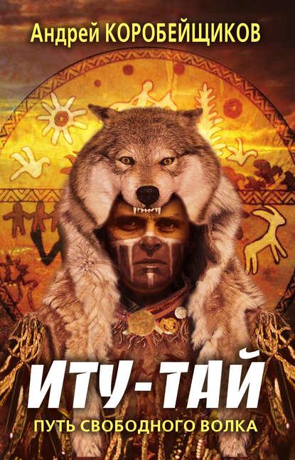 Андрей Витальевич Коробейщиков — Иту-тай. Путь свободного волка