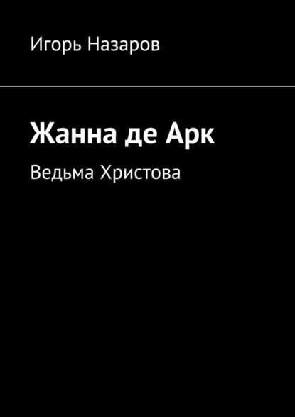 Фото - Игорь Назаров Жанна деАрк. Ведьма Христова игорь назаров осмысление