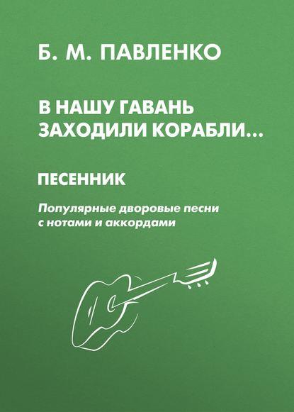 Б. М. Павленко : В нашу гавань заходили корабли. Песенник. Популярные дворовые песни с нотами и аккордами