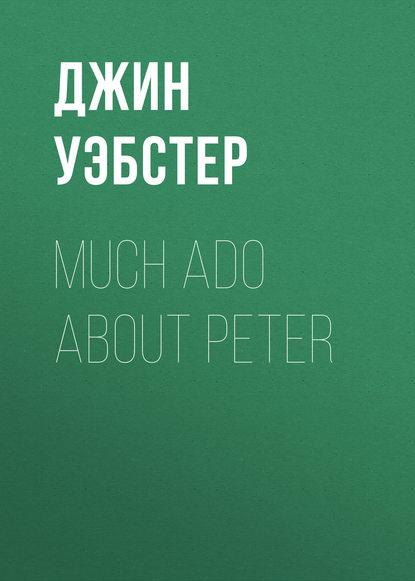 Джин Уэбстер Much Ado About Peter джин уэбстер dear enemy