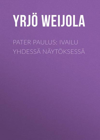 Yrjö Weijola Pater Paulus: Ivailu yhdessä näytöksessä paulus diaconus historia langobardorum