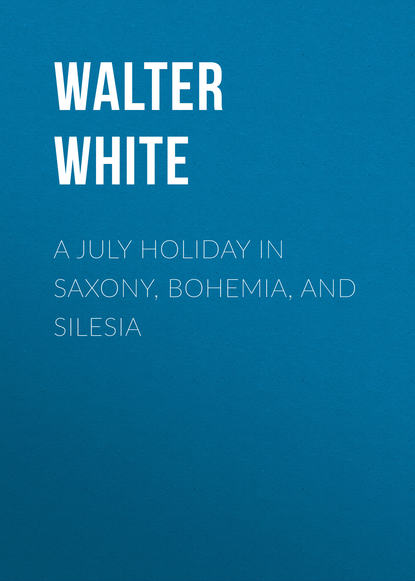 Walter White A July Holiday in Saxony, Bohemia, and Silesia