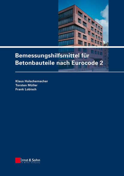 Torsten Müller Bemessungshilfsmittel für Betonbauteile nach Eurocode 2 klaus holschemacher bemessungshilfsmittel für betonbauteile nach eurocode 2