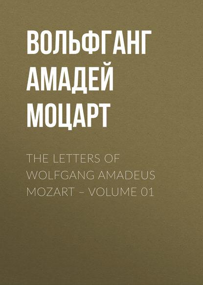 Вольфганг Амадей Моцарт The Letters of Wolfgang Amadeus Mozart – Volume 01 karl barth wolfgang amadeus mozart