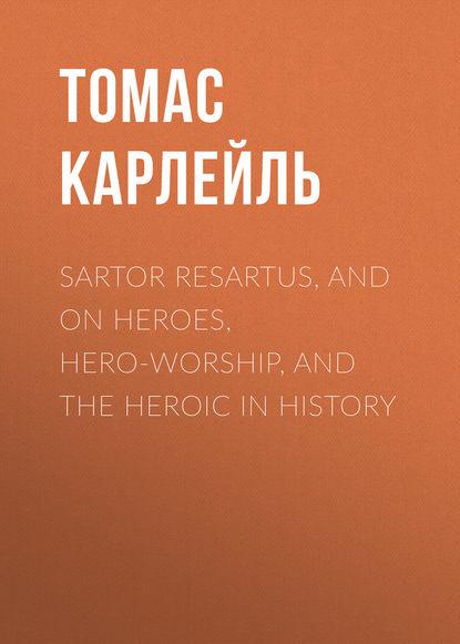 Томас Карлейль Sartor Resartus, and On Heroes, Hero-Worship, and the Heroic in History недорого
