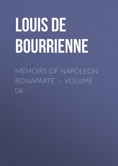 Фото - Louis de Bourrienne Memoirs of Napoleon Bonaparte — Volume 06 louis de bourrienne memoirs of napoleon bonaparte volume 10