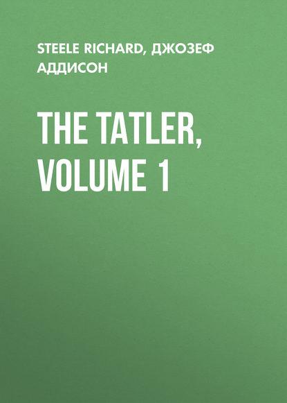 Джозеф Аддисон The Tatler, Volume 1 редакция журнала tatler tatler 01 2019