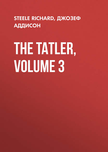 Джозеф Аддисон The Tatler, Volume 3 редакция журнала tatler tatler 01 2019