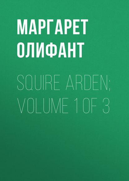 Маргарет Олифант Squire Arden; volume 1 of 3 маргарет олифант the sorceress volume 1 of 3