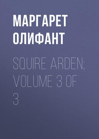 Маргарет Олифант Squire Arden; volume 3 of 3 маргарет олифант the sorceress volume 1 of 3
