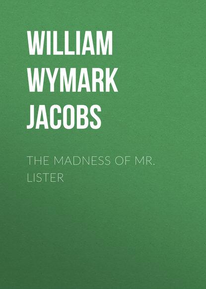 William Wymark Jacobs The Madness of Mr. Lister недорого