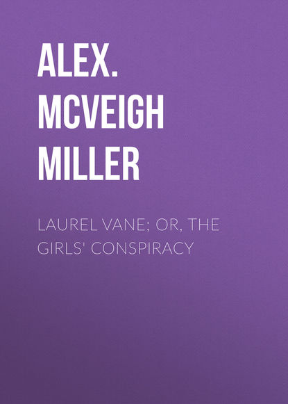 Alex. McVeigh Miller Laurel Vane; or, The Girls' Conspiracy mrs alex mcveigh miller pretty geraldine the new york salesgirl or wedded to her choice