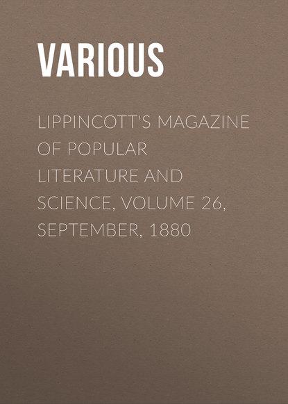 Lippincott\'s Magazine of Popular Literature and Science, Volume 26, September, 1880