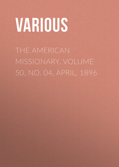 The American Missionary. Volume 50, No. 04, April, 1896