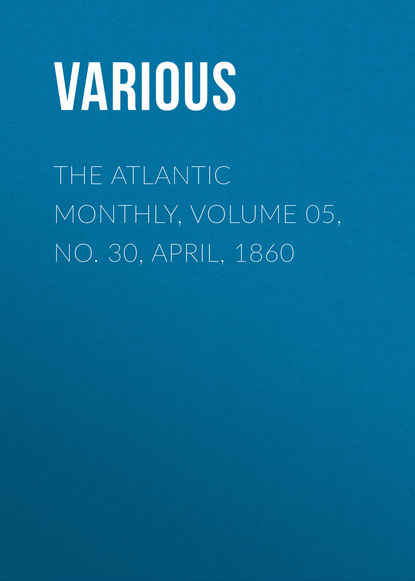 The Atlantic Monthly, Volume 05, No. 30, April, 1860