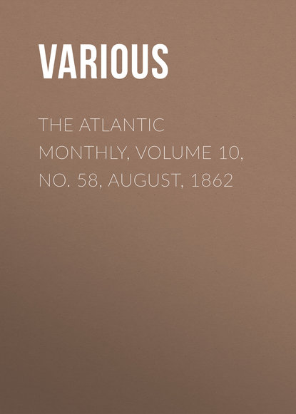 Various The Atlantic Monthly, Volume 10, No. 58, August, 1862 various the atlantic monthly volume 08 no 46 august 1861