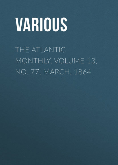 The Atlantic Monthly, Volume 13, No. 77, March, 1864