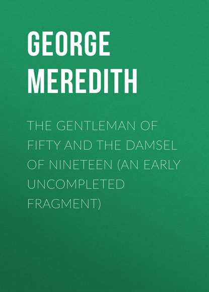 George Meredith The Gentleman of Fifty and The Damsel of Nineteen (An early uncompleted fragment) george meredith the tale of chloe an episode in the history of beau beamish
