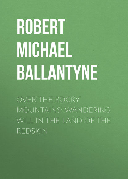 Robert Michael Ballantyne Over the Rocky Mountains: Wandering Will in the Land of the Redskin robert cantwell the land of plenty