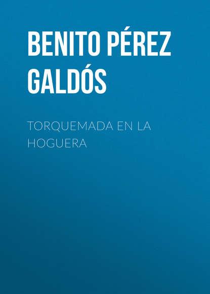 Benito Pérez Galdós Torquemada en la hoguera benito pérez galdós obras completas de benito pérez galdós