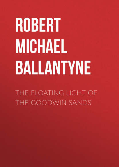 Robert Michael Ballantyne The Floating Light of the Goodwin Sands robert michael ballantyne the fugitives the tyrant queen of madagascar